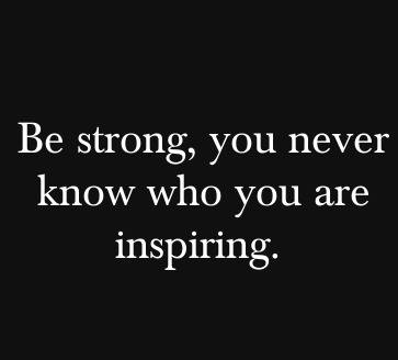 Be strong you never know