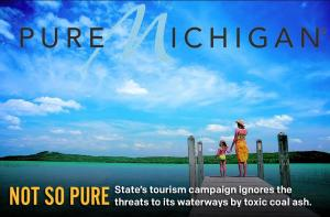 "NOT SO PURE: If you had seen Michigan's latest tourism ads, you'd think the entire state is blanketed with sparkling lakes, beaches, and forests. But as Nic Clark, director of Clean Water Action-Michigan, tells us the state still has a long ways to go in dealing with the contamination of its waterways by toxic coal ash. http://ow.ly/rRJ2u Every year, 1,700,000 tons of coal ash are produced in Michigan. All of its 29 known coal ash sites is on or near a lake, river, or stream, including the famed Great Lakes. What's worse, more than half of these coal ash sites are not even regulated by the state, so no one knows what type of contamination is happening to Michigan's ""pure"" waterways."