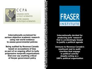 "Michael Nabert:   When you look at this graphic, it may look like the Fraser Institute is on the right side and the CCPA is on the left side. In actuality, the CCPA is on the side of evidence, and the Fraser Institute is on the wrong side, but with conviction and money. The Canadian Centre for Policy Alternatives produces serious academic research. Critical policy analysis does not equate with political activism, nor is it ""biased"" or ""one-sided."" Rather than expressing a partisan bias when it challenges the policies of this current government, it points out inconvenient facts about the real world that reveal the emperor has no clothes. Of course it's obvious that practice is going to make the emperor angry, hence the current attack on them. http://www.simcoe.com/news-story/4859882-text-of-letter-from-academics-on-cra-audits/ The Fraser Institute, on the other hand, are purveyors of dreadful junk research"
