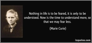 quote-nothing-in-life-is-to-be-feared-it-is-only-to-be-understood-now-is-the-time-to-understand-more-marie-curie-45455