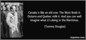 quote-canada-is-like-an-old-cow-the-west-feeds-it-ontario-and-quebec-milk-it-and-you-can-well-imagine-tommy-douglas-52693