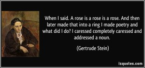 quote-when-i-said-a-rose-is-a-rose-is-a-rose-and-then-later-made-that-into-a-ring-i-made-poetry-and-gertrude-stein-269221