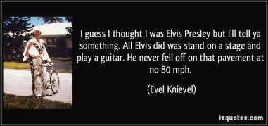quote-i-guess-i-thought-i-was-elvis-presley-but-i-ll-tell-ya-something-all-elvis-did-was-stand-on-a-evel-knievel-103752