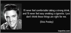 quote-i-ll-never-feel-comfortable-taking-a-strong-drink-and-i-ll-never-feel-easy-smoking-a-cigarette-i-elvis-presley-148511